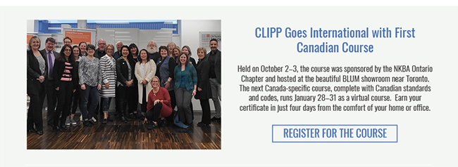 CLIPP Goes International with First Canadian Course. Held on October 2–3, the course was sponsored by the NKBA Ontario Chapter and hosted at the beautiful BLUM showroom near Toronto.  The next Canada-specific course, complete with Canadian standards and codes, runs January 28–31 as a virtual course.  Earn your certificate in just four days from the comfort of your home or office. Register for the Course >