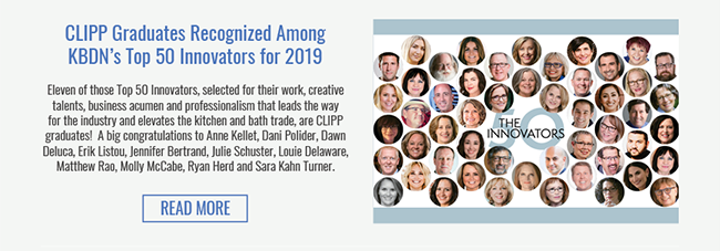 CLIPP Graduates Recognized Among KBDN's Top 50 Innovators for 2019. Eleven of those Top 50 Innovators, selected for their work, creative talents, business acumen and professionalism that leads the way for the industry and elevates the kitchen and bath trade, are CLIPP graduates!  A big congratulations to Anne Kellet, Dani Polider, Dawn Deluca, Erik Listou, Jennifer Bertrand, Julie Schuster, Louie Delaware, Matthew Rao, Molly McCabe, Ryan Herd and Sara Kahn Turner. Read More >