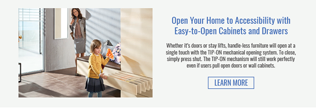 Open Your Home to Accessibility with Easy-to-Open Cabinets and Drawers. Whether it's doors or stay lifts, handle-less furniture will open at a single touch with the TIP-ON mechanical opening system. To close, simply press shut. The TIP-ON mechanism will still work perfectly even if users pull open doors or wall cabinets. Learn More >