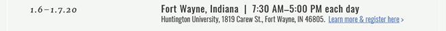 1.6–1.7.20  |  Fort Wayne, Indiana  |  7:30 AM–5:00 PM each day. Huntington University, 1819 Carew St., Fort Wayne, IN 46805. Learn More & Register Here >