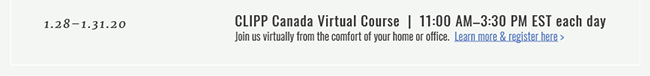 1.28–1.31.20  |  CLIPP Canada Virtual Course  |  11:00 AM–3:30 PM EST each day. Join us virtually from the comfort of your home or office. Learn More & Register Here >