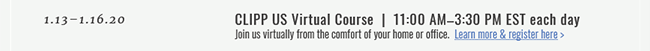 1.13–1.16.20  |  CLIPP US Virtual Course  |  11:00 AM–3:30 PM EST each day. Join us virtually from the comfort of your home or office. Learn More & Register Here >