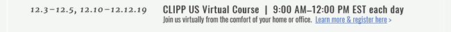 12.3–12.5, 12.10–12.12.19  |  CLIPP US Virtual Course  |  9:00 AM–12:00 PM EST each day. Join us virtually from the comfort of your home or office. Learn More & Register Here >