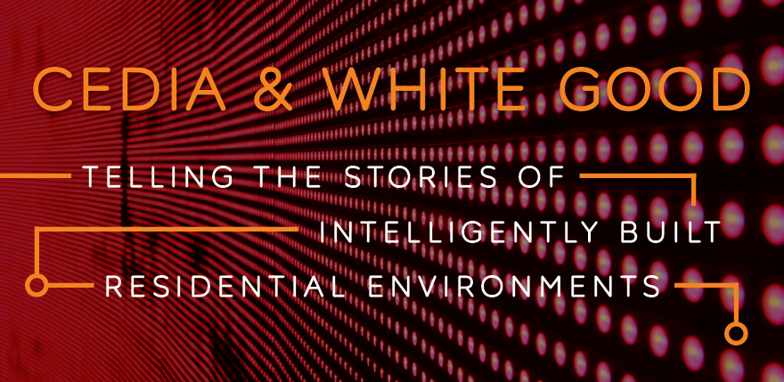 CEDIA & White Good: Telling the Stories of Intelligently Built Residential Environments