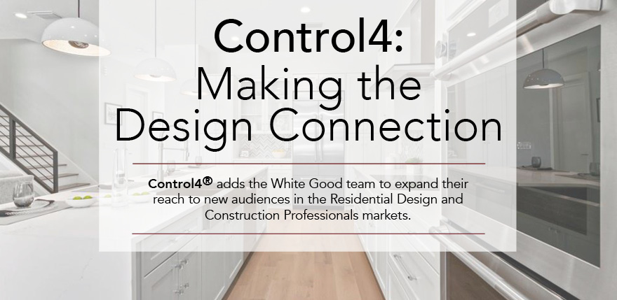 Control4: Making the Design Connection. Control4 adds the White Good tean to expand their reach to new audiences in the Residential Design and Construction Professionals markets.