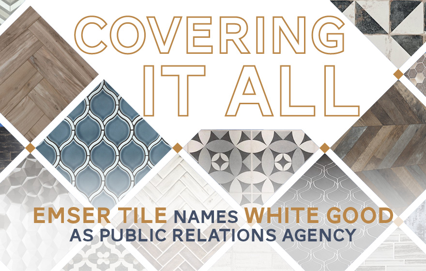 Covering It All - Emser Tile names White Good as Public Relations Agency