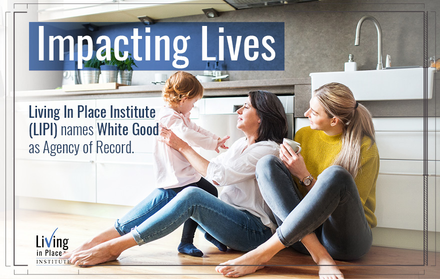 Impacting Lives: Living In Place Institute names White Good as Agency of Record.
